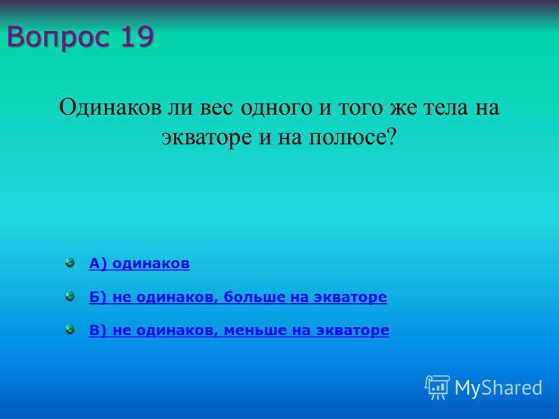 А) одинаков Б) не одинаков, больше на экваторе В) не одинаков, меньше на экваторе Вопрос 19 Одинаков ли вес одного и того же тела на экваторе и на полюсе ?