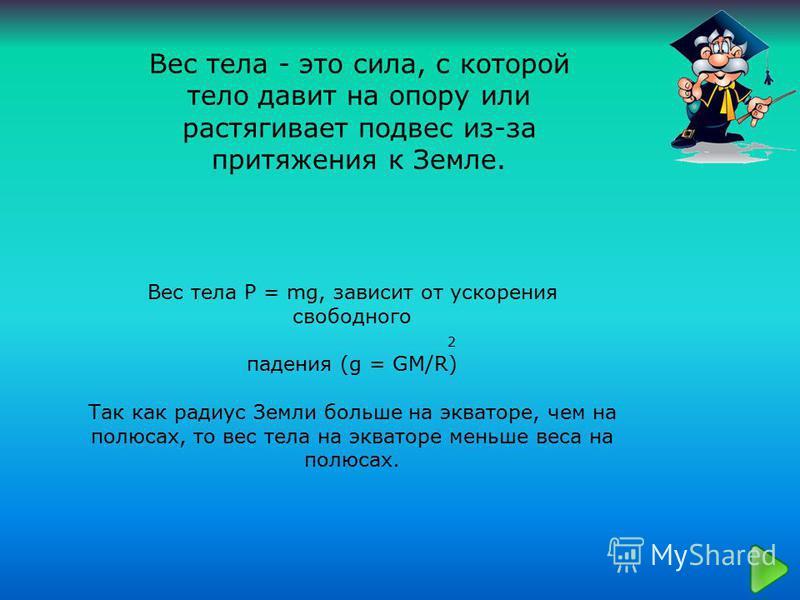 Вес тела P = mg, зависит от ускорения свободного 2 падения (g = GM/R) Так как радиус Земли больше на экваторе, чем на полюсах, то вес тела на экваторе меньше веса на полюсах. Вес тела - это сила, с которой тело давит на опору или растягивает подвес и