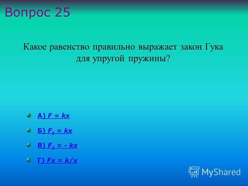 А) F = kxА) F = kx Б) F x = kxБ) F x = kx В) F х = - kxВ) F х = - kx Г) Fx = k/xГ) Fx = k/x Какое равенство правильно выражает закон Гука для упругой пружины ? Вопрос 25