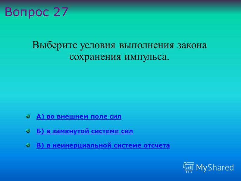 А) во внешнем поле сил Б) в замкнутой системе сил В) в неинерциальной системе отсчета Выберите условия выполнения закона сохранения импульса. Вопрос 27