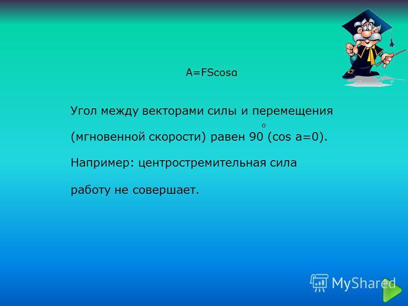 A=FScosα Угол между векторами силы и перемещения о (мгновенной скорости) равен 90 (cos a=0). Например: центростремительная сила работу не совершает.