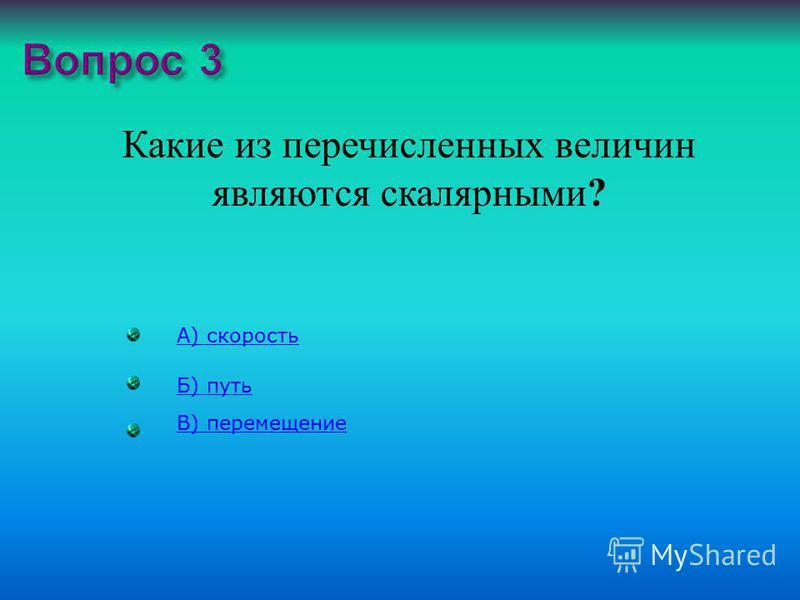 Какие из перечисленных величин являются скалярными ? А) скорость Б) путь В) перемещение