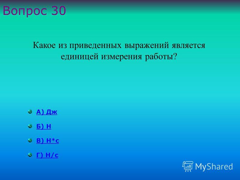 А) Дж Б) Н В) Н*с Г) Н/с Вопрос 30 Какое из приведенных выражений является единицей измерения работы ?