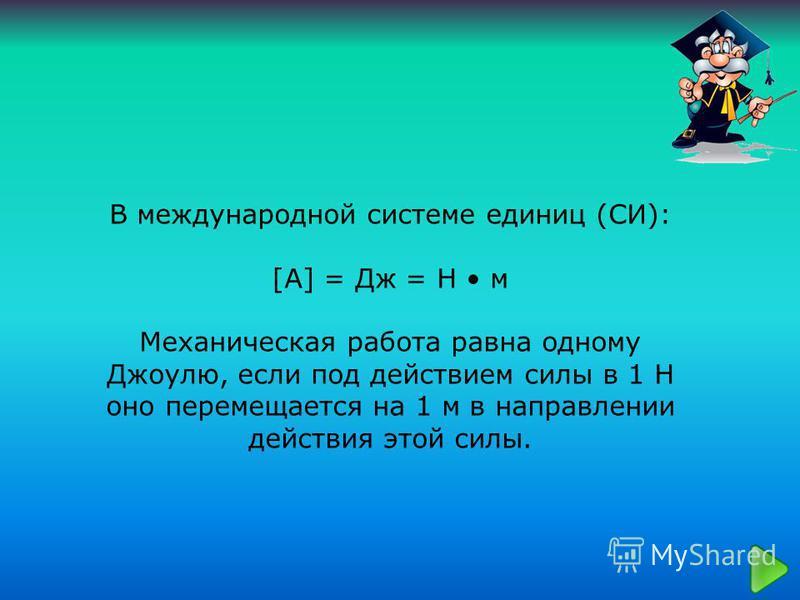 В международной системе единиц (СИ): [А] = Дж = Н м Механическая работа равна одному Джоулю, если под действием силы в 1 Н оно перемещается на 1 м в направлении действия этой силы.