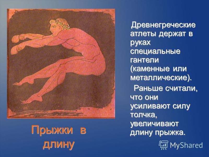 Прыжки в длину Древнегреческие атлеты держат в руках специальные гантели (каменные или металлические). Древнегреческие атлеты держат в руках специальные гантели (каменные или металлические). Раньше считали, что они усиливают силу толчка, увеличивают