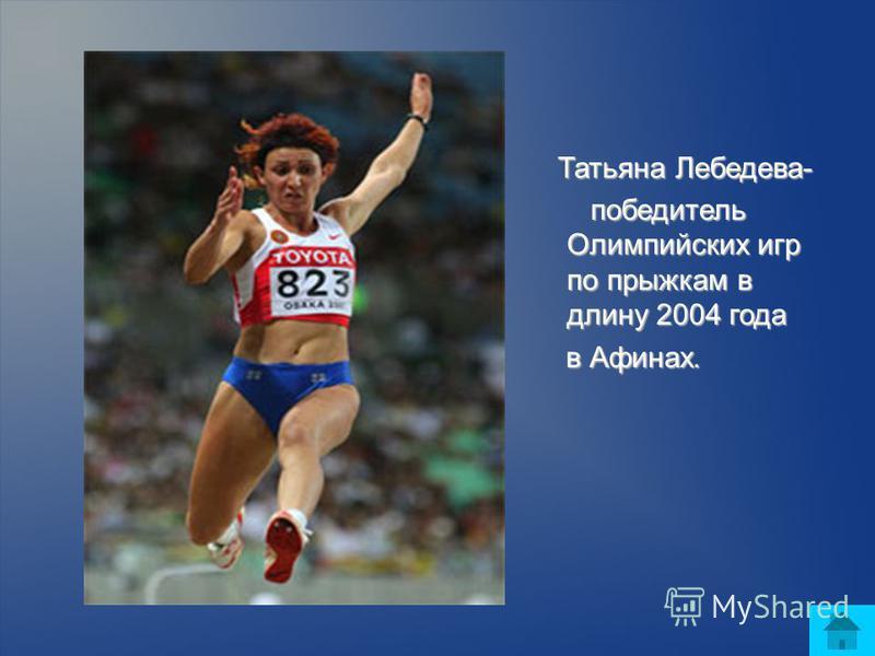 Татьяна Лебедева- Татьяна Лебедева- победитель Олимпийских игр по прыжкам в длину 2004 года победитель Олимпийских игр по прыжкам в длину 2004 года в Афинах. в Афинах.