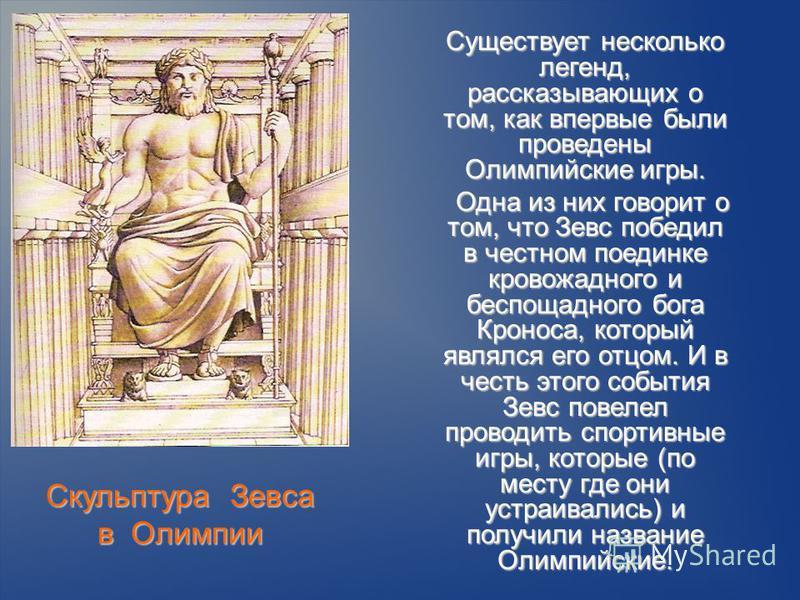Скульптура Зевса в Олимпии Существует несколько легенд, рассказывающих о том, как впервые были проведены Олимпийские игры. Существует несколько легенд, рассказывающих о том, как впервые были проведены Олимпийские игры. Одна из них говорит о том, что