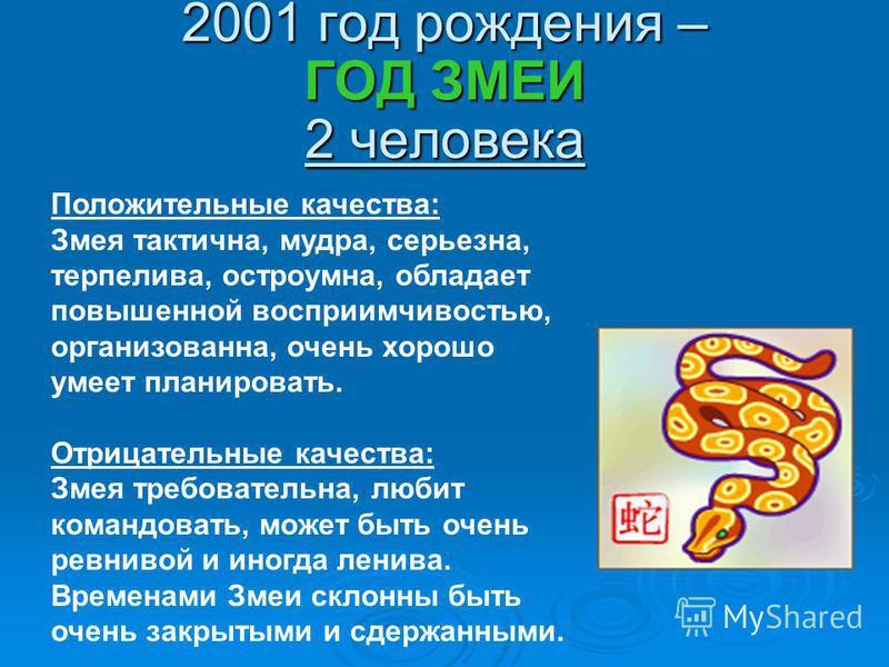 2001 год рождения – ГОД ЗМЕИ 2 человека Положительные качества: Змея тактична, мудра, серьезна, терпелива, остроумна, обладает повышенной восприимчивостью, организованна, очень хорошо умеет планировать. Отрицательные качества: Змея требовательна, люб