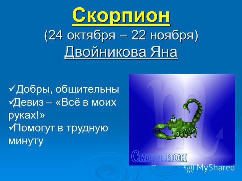 Скорпион (24 октября – 22 ноября) Двойникова Яна Добры, общительны Девиз – «Всё в моих руках!» Помогут в трудную минуту