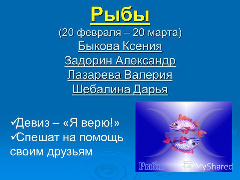 Рыбы (20 февраля – 20 марта) Быкова Ксения Задорин Александр Лазарева Валерия Шебалина Дарья Девиз – «Я верю!» Спешат на помощь своим друзьям