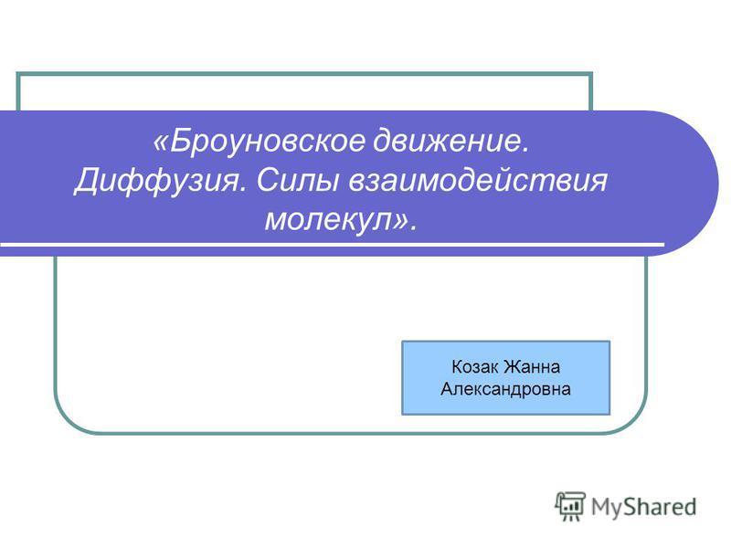 «Броуновское движение. Диффузия. Силы взаимодействия молекул». Козак Жанна Александровна
