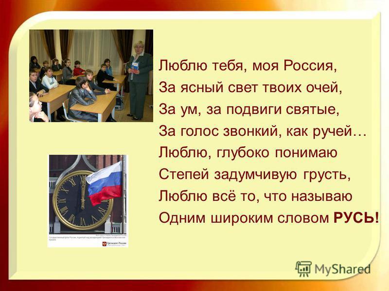 Люблю тебя, моя Россия, За ясный свет твоих очей, За ум, за подвиги святые, За голос звонкий, как ручей… Люблю, глубоко понимаю Степей задумчивую грусть, Люблю всё то, что называю Одним широким словом РУСЬ!