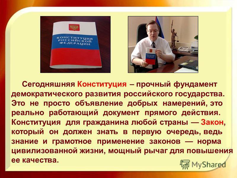 Сегодняшняя Конституция – прочный фундамент демократического развития российского государства. Это не просто объявление добрых намерений, это реально работающий документ прямого действия. Конституция для гражданина любой страны Закон, который он долж