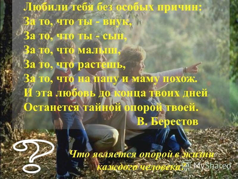 Любили тебя без особых причин: За то, что ты - внук, За то, что ты - сын, За то, что малыш, За то, что растешь, За то, что на папу и маму похож. И эта любовь до конца твоих дней Останется тайной опорой твоей. В. Берестов Что является опорой в жизни к
