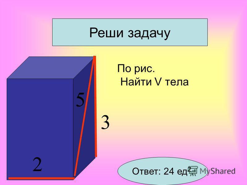 Свойство объемов 1 Равные тела имеют равные объемы Свойство объемов 2 Если тело составлено из нескольких тел, то его объем равен сумме объемов этих тел. Свойство объемов 3 Если одно тело содержит другое, то объем первого тела не меньше объема второго