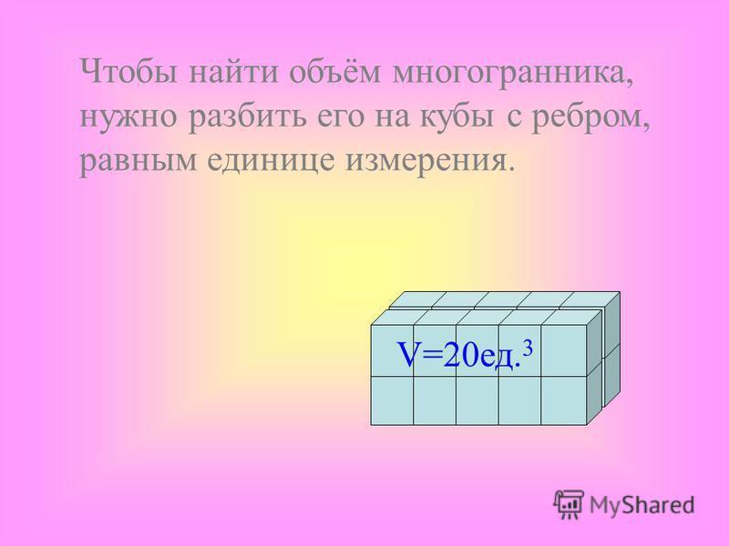 Цель урока : –Усвоить понятие объёма пространственной фигуры; –Запомнить основные свойства объёма; –Узнать формулы объёма прямоугольного параллелепипеда и прямоугольной призмы.