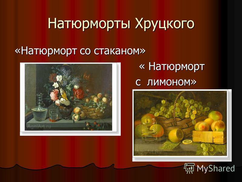 Натюрморты Хруцкого «Натюрморт со стаканом» « Натюрморт « Натюрморт с лимоном» с лимоном»