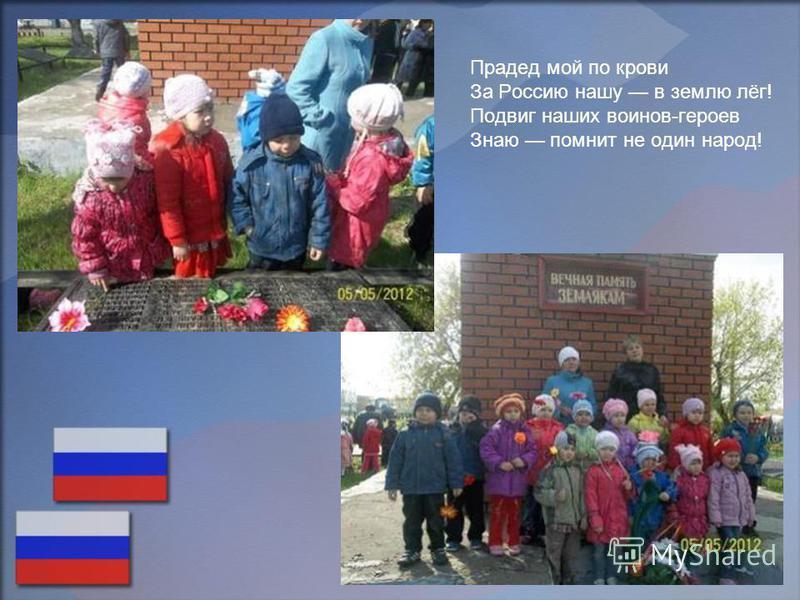 Прадед мой по крови За Россию нашу в землю лёг! Подвиг наших воинов-героев Знаю помнит не один народ!