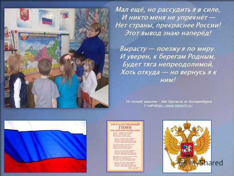 Мал ещё, но рассудить я в силе, И никто меня не упрекнёт Нет страны, прекраснее России! Этот вывод знаю наперёд! Вырасту поезжу я по миру. И уверен, к берегам Родным, Будет тяга непреодолимой, Хоть откуда но вернусь я к ним! 10-летний мальчик - Лев П
