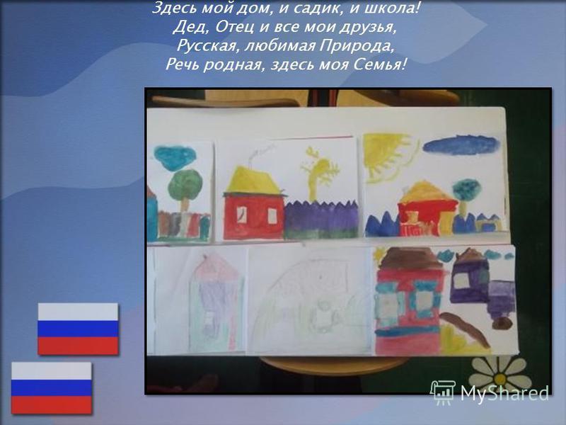 Здесь мой дом, и садик, и школа! Дед, Отец и все мои друзья, Русская, любимая Природа, Речь родная, здесь моя Семья! «