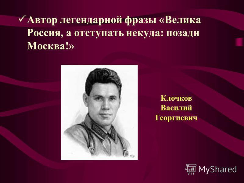 А втор легендарной фразы «Велика Россия, а отступать некуда: позади Москва!» Клочков Василий Георгиевич