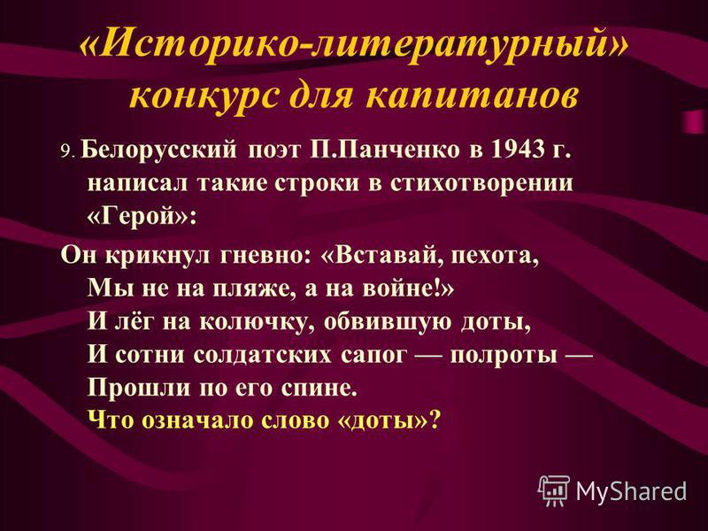 9. Белорусский поэт П.Панченко в 1943 г. написал такие строки в стихотворении «Герой»: Он крикнул гневно: «Вставай, пехота, Мы не на пляже, а на войне!» И лёг на колючку, обвившую доты, И сотни солдатских сапог полроты Прошли по его спине. Что означа
