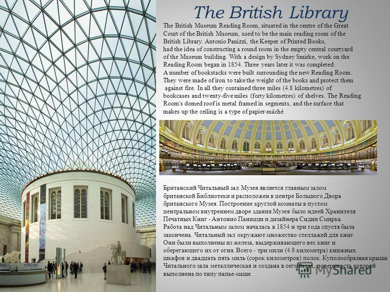 The British Library The British Museum Reading Room, situated in the centre of the Great Court of the British Museum, used to be the main reading room of the British Library. Antonio Panizzi, the Keeper of Printed Books, had the idea of constructing