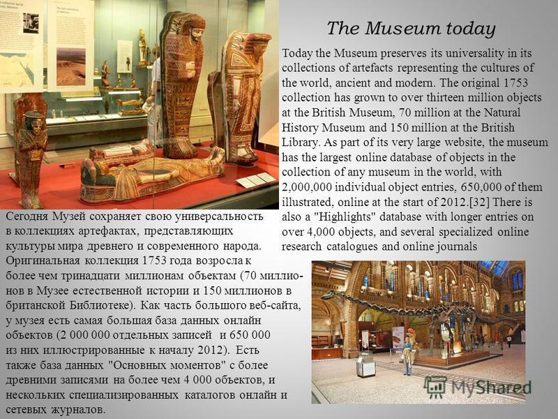 Today the Museum preserves its universality in its collections of artefacts representing the cultures of the world, ancient and modern. The original 1753 collection has grown to over thirteen million objects at the British Museum, 70 million at the N