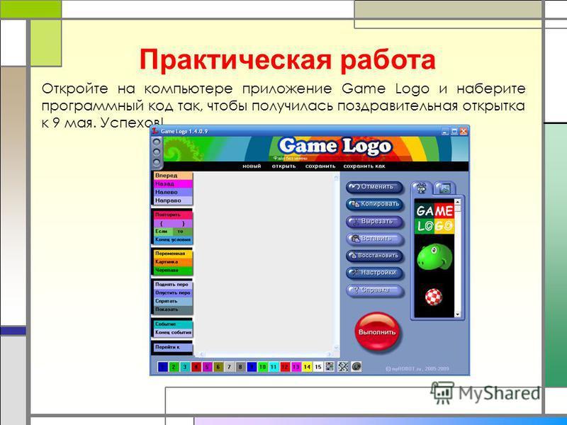 Практическая работа Откройте на компьютере приложение Game Logo и наберите программный код так, чтобы получилась поздравительная открытка к 9 мая. Успехов!