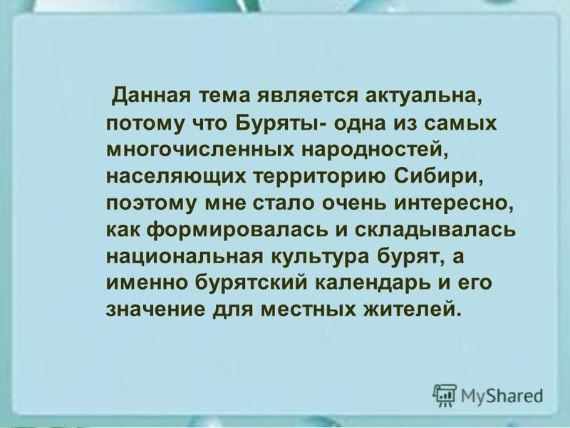 Данная тема является актуальна, потому что Буряты- одна из самых многочисленных народностей, населяющих территорию Сибири, поэтому мне стало очень интересно, как формировалась и складывалась национальная культура бурят, а именно бурятский календарь и