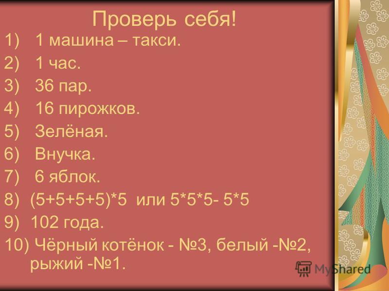Проверь себя! 1) 1 машина – такси. 2) 1 час. 3) 36 пар. 4) 16 пирожков. 5) Зелёная. 6) Внучка. 7) 6 яблок. 8)(5+5+5+5)*5 или 5*5*5- 5*5 9)102 года. 10) Чёрный котёнок - 3, белый -2, рыжий -1.