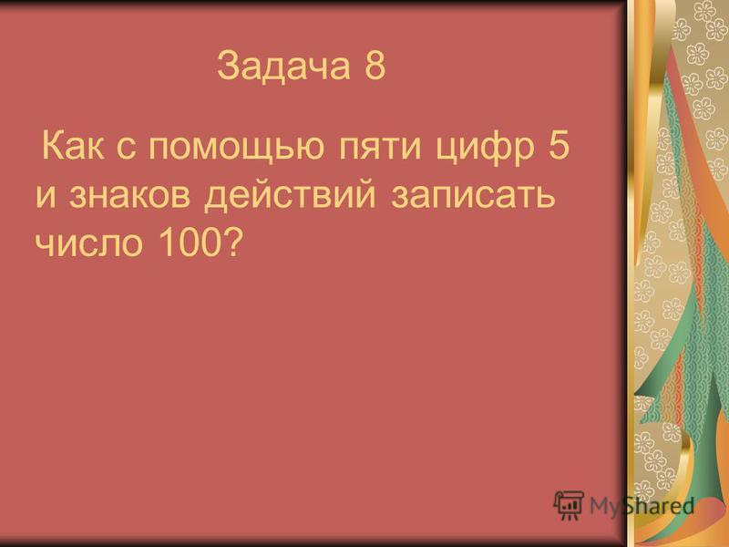 Задача 8 Как с помощью пяти цифр 5 и знаков действий записать число 100?