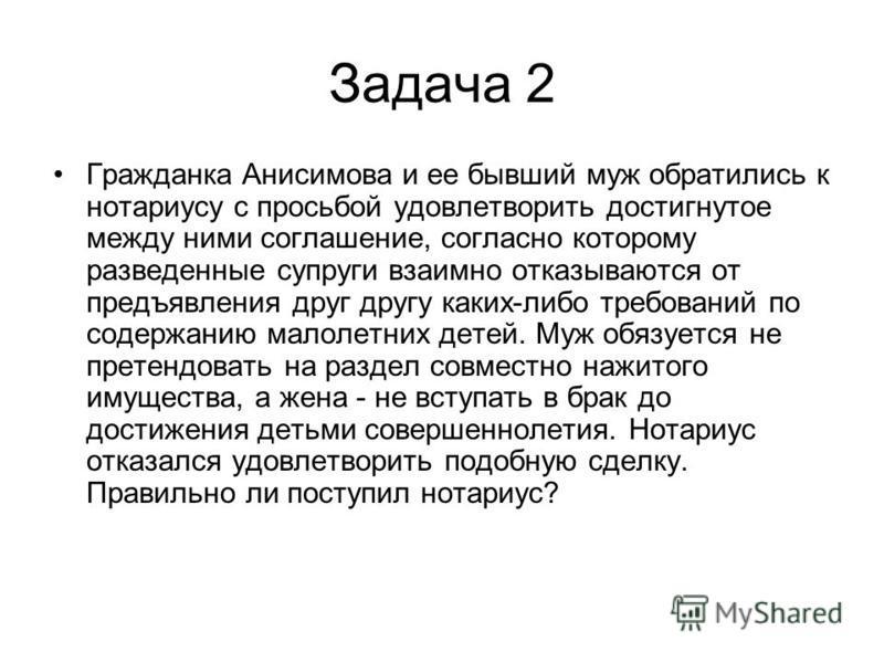 Задача 2 Гражданка Анисимова и ее бывший муж обратились к нотариусу с просьбой удовлетворить достигнутое между ними соглашение, согласно которому разведенные супруги взаимно отказываются от предъявления друг другу каких-либо требований по содержанию