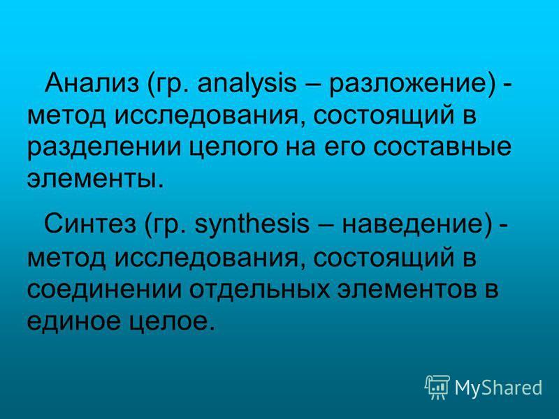 Анализ (гр. analysis – разложение) - метод исследования, состоящий в разделении целого на его составные элементы. Синтез (гр. synthesis – наведение) - метод исследования, состоящий в соединении отдельных элементов в единое целое.