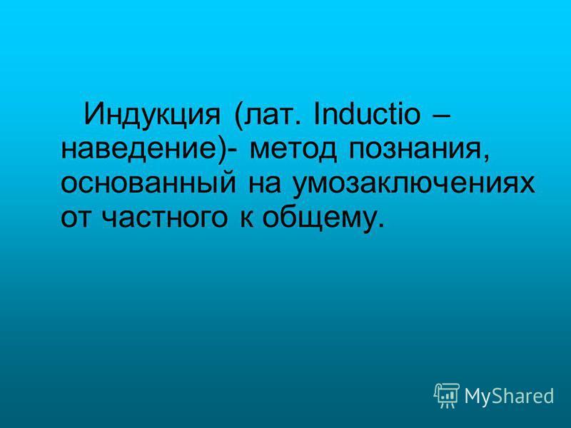 Индукция (лат. Inductio – наведение)- метод познания, основанный на умозаключениях от частного к общему.