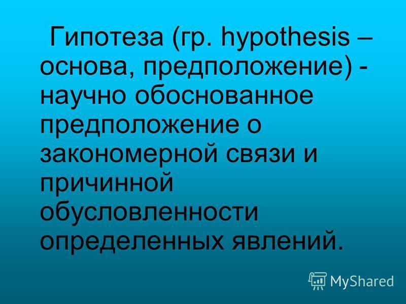 Гипотеза (гр. hypothesis – основа, предположение) - научно обоснованное предположение о закономерной связи и причинной обусловленности определенных явлений.