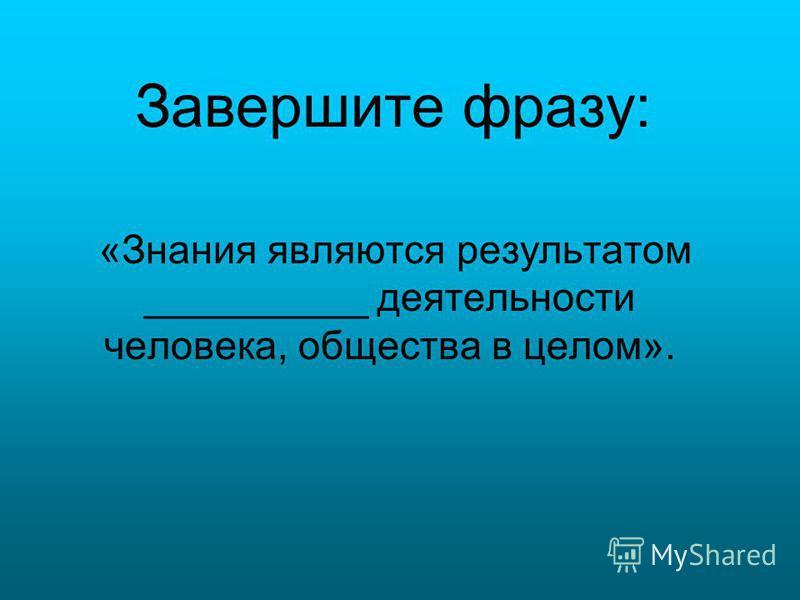 Завершите фразу: «Знания являются результатом __________ деятельности человека, общества в целом».