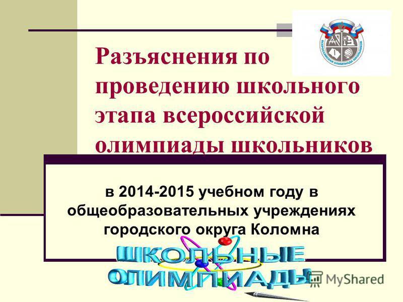 Разъяснения по проведению школьного этапа всероссийской олимпиады школьников в 2014-2015 учебном году в общеобразовательных учреждениях городского округа Коломна
