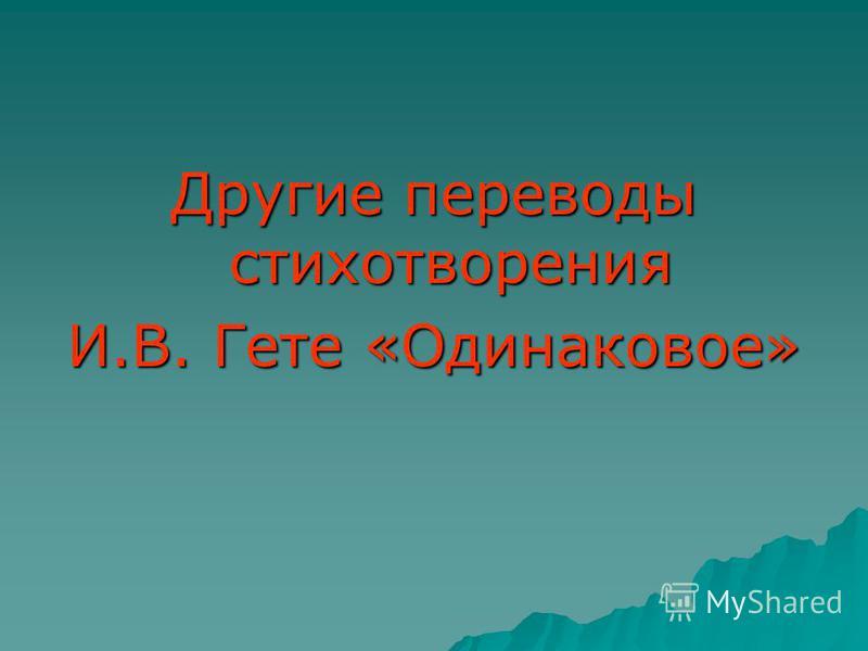 Другие переводы стихотворения И.В. Гете «Одинаковое»