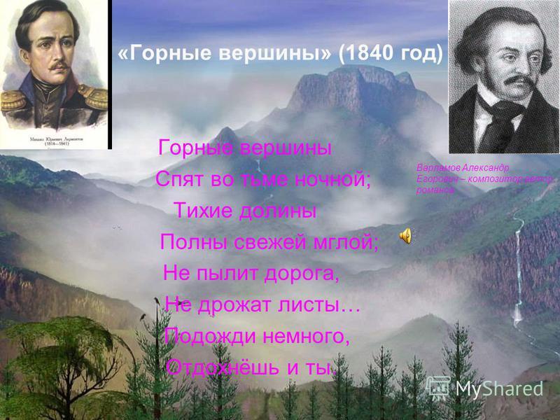 «Горные вершины» (1840 год) Горные вершины Спят во тьме ночной; Тихие долины Полны свежей мглой; Не пылит дорога, Не дрожат листы… Подожди немного, Отдохнёшь и ты. Варламов Александр Егорович – композитор автор романса