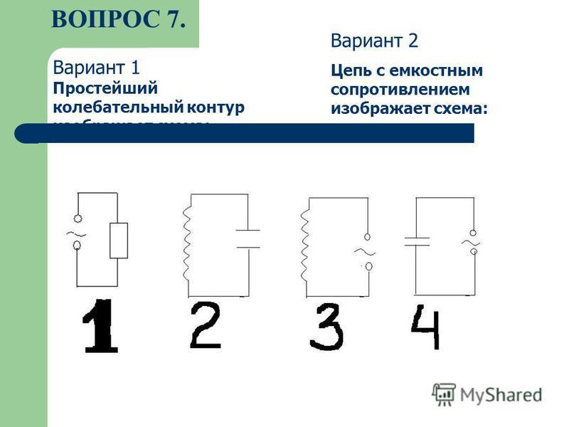 ВОПРОС 7. Вариант 1 Простейший колебательный контур изображает схема: Вариант 2 Цепь с емкостным сопротивлением изображает схема: