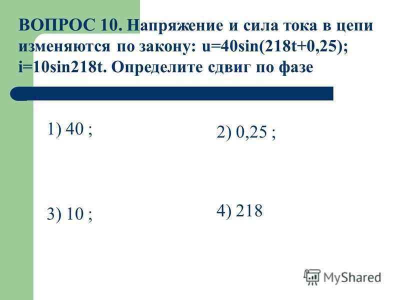 ВОПРОС 10. Напряжение и сила тока в цепи изменяются по закону: u=40sin(218t+0,25); i=10sin218t. Определите сдвиг по фазе 1) 40 ; 2) 0,25 ; 3) 10 ; 4) 218
