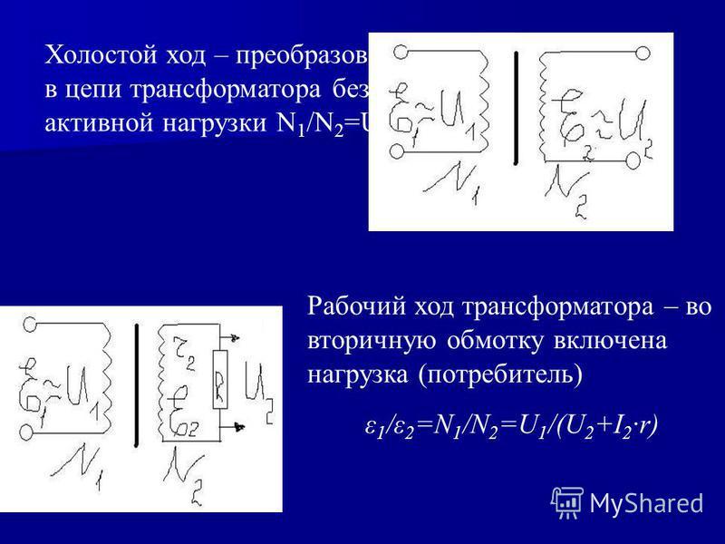 Холостой ход – преобразования в цепи трансформатора без активной нагрузки N 1 /N 2 =U 1 /U 2 Рабочий ход трансформатора – во вторичную обмотку включена нагрузка (потребитель) ε 1 /ε 2 =N 1 /N 2 =U 1 /(U 2 +I 2 ·r)