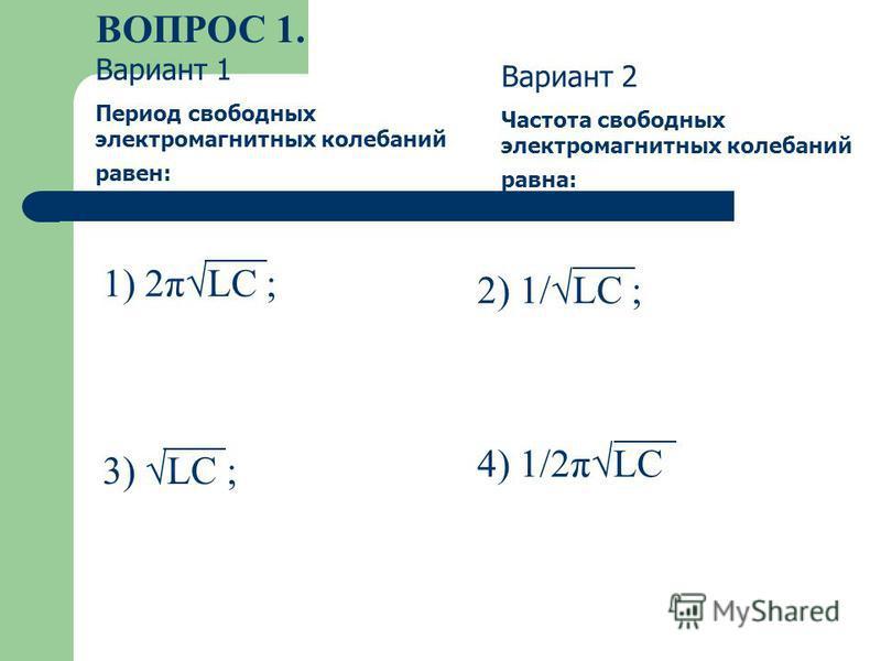 ВОПРОС 1. 1) 2πLC ; 2) 1/LC ; 3) LC ; 4) 1/2πLС Вариант 1 Период свободных электромагнитных колебаний равен: Вариант 2 Частота свободных электромагнитных колебаний равна:
