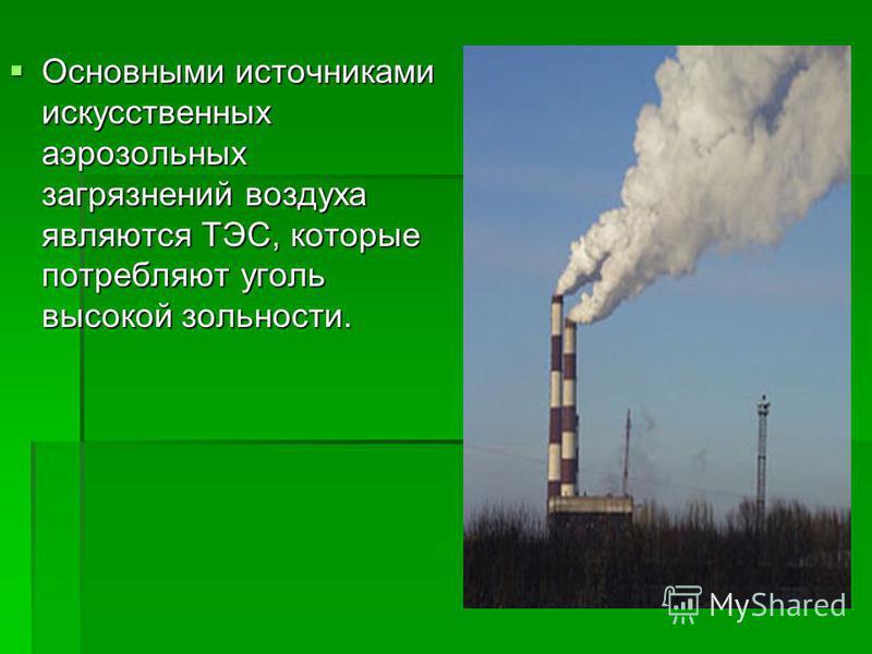 Основными источниками искусственных аэрозольных загрязнений воздуха являются ТЭС, которые потребляют уголь высокой зольности. Основными источниками искусственных аэрозольных загрязнений воздуха являются ТЭС, которые потребляют уголь высокой зольности