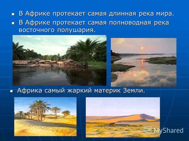 В Африке протекает самая длинная река мира. В Африке протекает самая длинная река мира. В Африке протекает самая полноводная река восточного полушария. В Африке протекает самая полноводная река восточного полушария. Африка самый жаркий материк Земли.