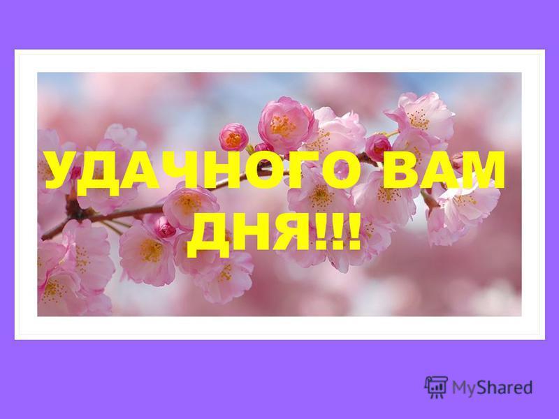 УДАЧНОГО ВАМ ДНЯ!!!