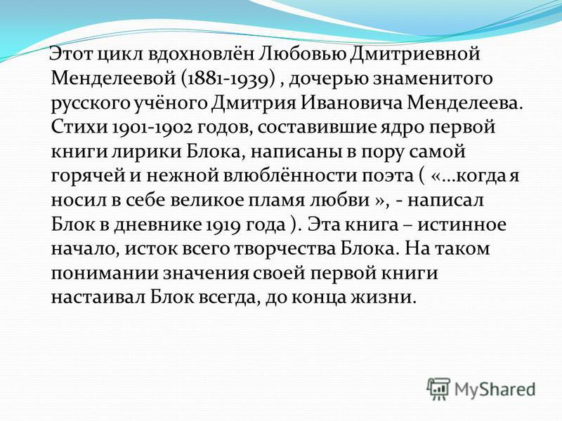 Этот цикл вдохновлён Любовью Дмитриевной Менделеевой (1881-1939), дочерью знаменитого русского учёного Дмитрия Ивановича Менделеева. Стихи 1901-1902 годов, составившие ядро первой книги лирики Блока, написаны в пору самой горячей и нежной влюблённост