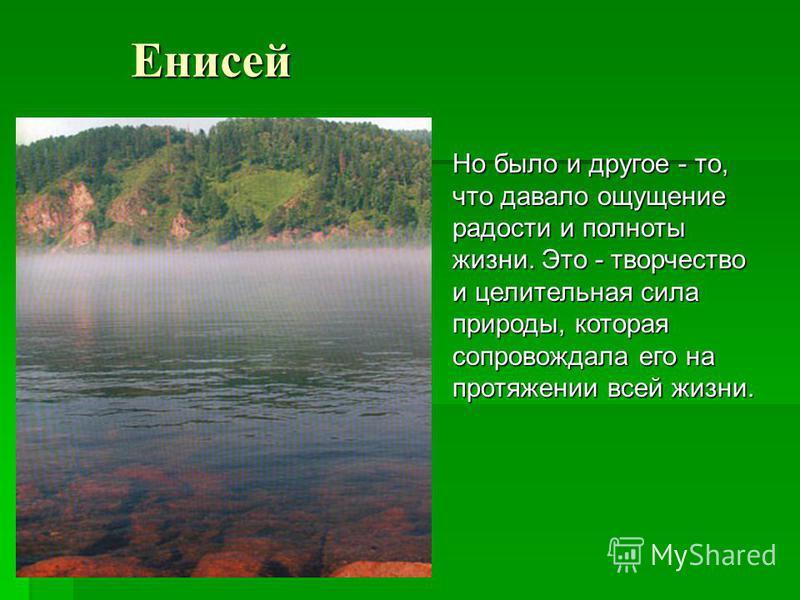 Енисей Но было и другое - то, что давало ощущение радости и полноты жизни. Это - творчество и целительная сила природы, которая сопровождала его на протяжении всей жизни.
