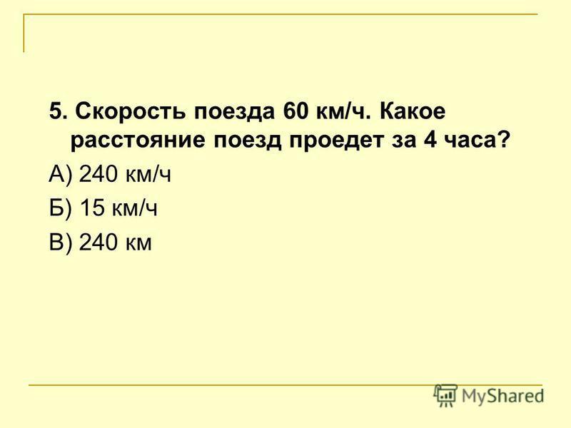 3. Какое слово пропущено? Чтобы найти время, надо расстояние… на скорость. А) умножить Б)разделить В) увеличить 4. Пешеход за 4 часа прошел 16 км. С какой скоростью двигался пешеход? А) 4 км Б) 4 км/ч В) 12 км
